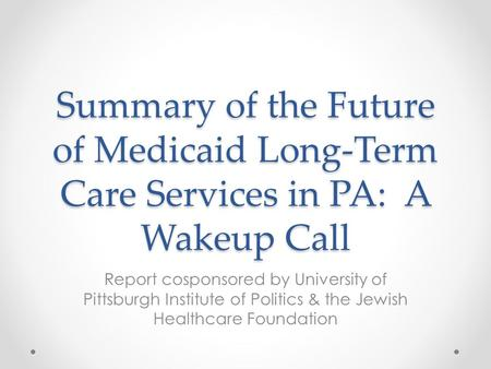 Summary of the Future of Medicaid Long-Term Care Services in PA: A Wakeup Call Report cosponsored by University of Pittsburgh Institute of Politics & the.