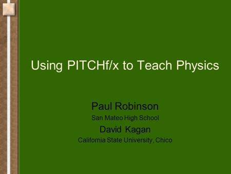 Using PITCHf/x to Teach Physics Paul Robinson San Mateo High School David Kagan California State University, Chico.