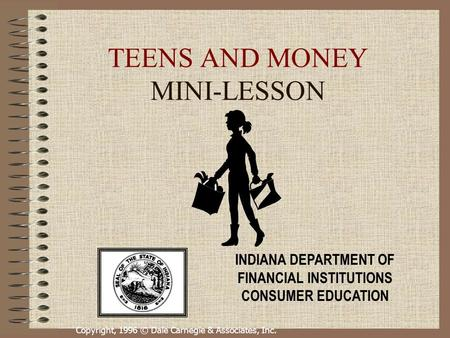 Copyright, 1996 © Dale Carnegie & Associates, Inc. TEENS AND MONEY MINI-LESSON INDIANA DEPARTMENT OF FINANCIAL INSTITUTIONS CONSUMER EDUCATION.