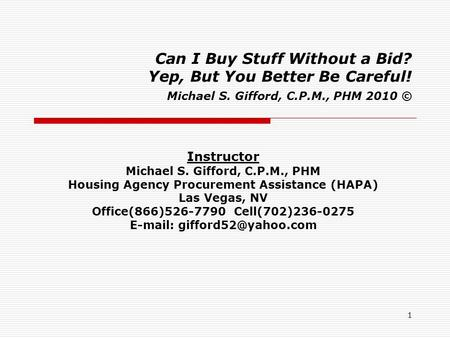 1 Can I Buy Stuff Without a Bid? Yep, But You Better Be Careful! Michael S. Gifford, C.P.M., PHM 2010 © Instructor Michael S. Gifford, C.P.M., PHM Housing.
