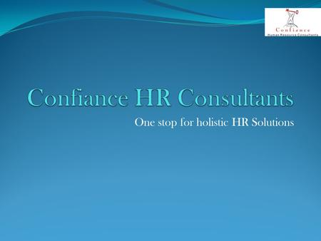 One stop for holistic HR Solutions. About us Confiance HR came into existence with an intention to provide value added HR solutions to Organizations across.