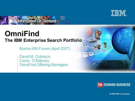 © 2006 IBM Corporation OmniFind The IBM Enterprise Search Portfolio Boston KM Forum (April 2007) David M. Cobosco Conor O'Mahony OmniFind Offering Managers.