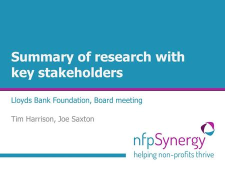 Summary of research with key stakeholders Lloyds Bank Foundation, Board meeting Tim Harrison, Joe Saxton.