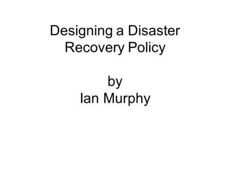 Designing a Disaster Recovery Policy by Ian Murphy.