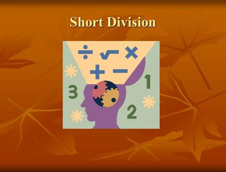 Short Division. Short division can be an easy way to solve problems that look complex. Short division can be an easy way to solve problems that look complex.