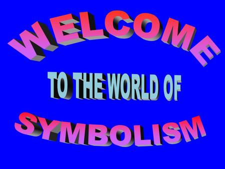 WELCOME TO THE WORLD OF SYMBOLISM.