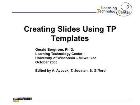 Creating Slides Using TP Templates Gerald Bergtrom, Ph.D. Learning Technology Center University of Wisconsin – Milwaukee October 2005 Edited by A. Aycock,