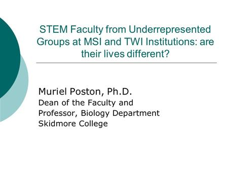 STEM Faculty from Underrepresented Groups at MSI and TWI Institutions: are their lives different? Muriel Poston, Ph.D. Dean of the Faculty and Professor,