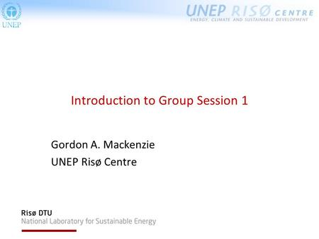 Introduction to Group Session 1 Gordon A. Mackenzie UNEP Risø Centre.