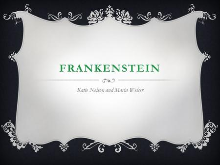 FRANKENSTEIN Katie Nelson and Maria Welser. MARY SHELLEY  Born to two famous writers in 1797 (William Godwin and Mary Wollstencraft)  Mother passed.
