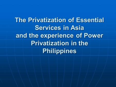The Privatization of Essential Services in Asia and the experience of Power Privatization in the Philippines.