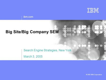 Ibm.com © 2005 IBM Corporation Big Site/Big Company SEM Search Engine Strategies, New York March 3, 2005.