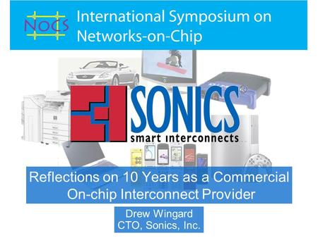 Reflections on 10 Years as a Commercial On-chip Interconnect Provider Drew Wingard CTO, Sonics, Inc.