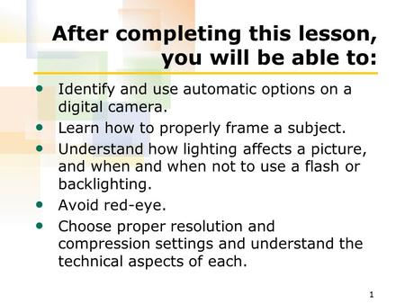 1 After completing this lesson, you will be able to: Identify and use automatic options on a digital camera. Learn how to properly frame a subject. Understand.