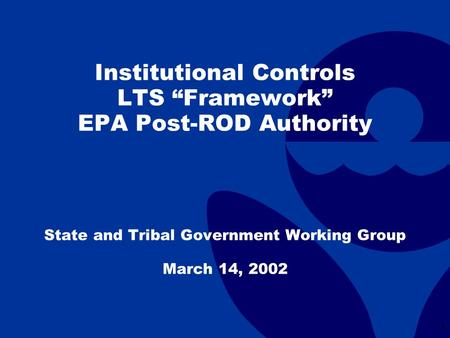 "1 Institutional Controls LTS ""Framework"" EPA Post-ROD Authority State and Tribal Government Working Group March 14, 2002."