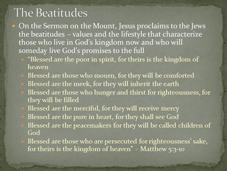On the Sermon on the Mount, Jesus proclaims to the Jews the beatitudes – values and the lifestyle that characterize those who live in God's kingdom now.