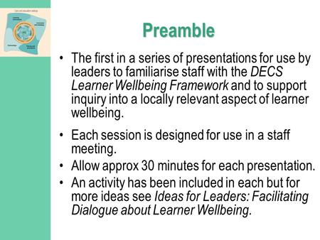 Preamble The first in a series of presentations for use by leaders to familiarise staff with the DECS Learner Wellbeing Framework and to support inquiry.