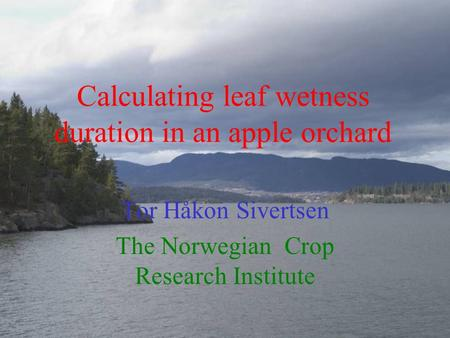 Calculating leaf wetness duration in an apple orchard Tor Håkon Sivertsen The Norwegian Crop Research Institute.
