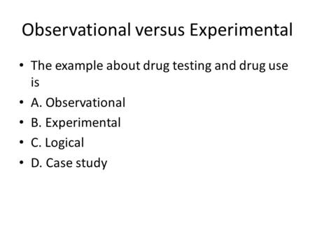 Observational versus Experimental The example about drug testing and drug use is A. Observational B. Experimental C. Logical D. Case study.