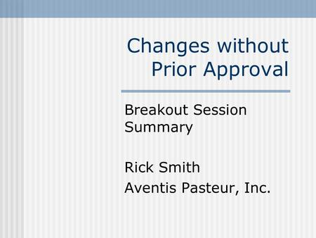 Changes without Prior Approval Breakout Session Summary Rick Smith Aventis Pasteur, Inc.