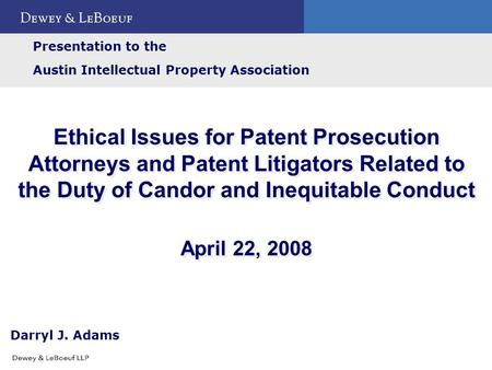 Ethical Issues for Patent Prosecution Attorneys and Patent Litigators Related to the Duty of Candor and Inequitable Conduct April 22, 2008 Presentation.