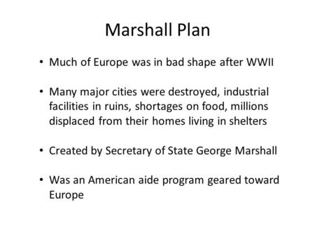 Marshall Plan Much of Europe was in bad shape after WWII Many major cities were destroyed, industrial facilities in ruins, shortages on food, millions.