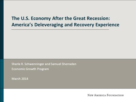 The U.S. Economy After the Great Recession: America's Deleveraging and Recovery Experience Sherle R. Schwenninger and Samuel Sherraden Economic Growth.