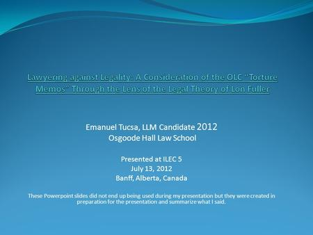 Emanuel Tucsa, LLM Candidate 2012 Osgoode Hall Law School Presented at ILEC 5 July 13, 2012 Banff, Alberta, Canada These Powerpoint slides did not end.