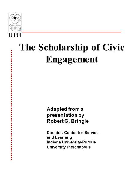 The Scholarship of Civic Engagement Adapted from a presentation by Robert G. Bringle Director, Center for Service and Learning Indiana University-Purdue.