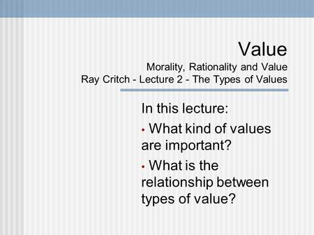Value Morality, Rationality and Value Ray Critch - Lecture 2 - The Types of Values In this lecture: What kind of values are important? What is the relationship.