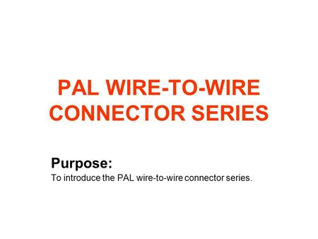 PAL WIRE-TO-WIRE CONNECTOR SERIES Purpose: To introduce the PAL wire-to-wire connector series.