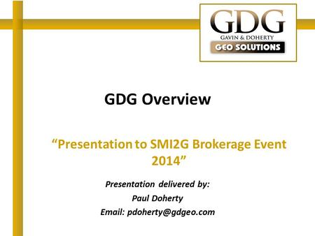 "GDG Overview ""Presentation to SMI2G Brokerage Event 2014"" Presentation delivered by: Paul Doherty"