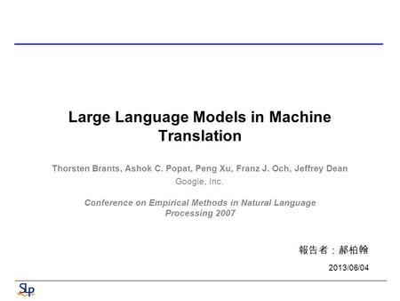 Large Language Models in Machine Translation Conference on Empirical Methods in Natural Language Processing 2007 報告者:郝柏翰 2013/06/04 Thorsten Brants, Ashok.
