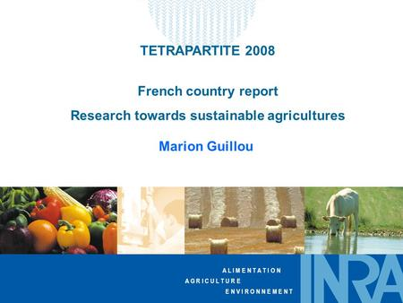 A L I M E N T A T I O N A G R I C U L T U R E E N V I R O N N E M E N T TETRAPARTITE 2008 French country report Research towards sustainable agricultures.