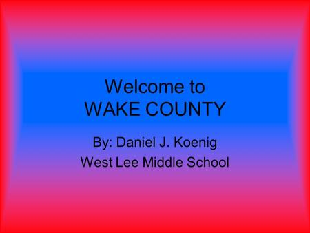Welcome to WAKE COUNTY By: Daniel J. Koenig West Lee Middle School.