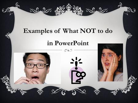 Examples of What NOT to do in PowerPoint. AVOID ANIMATED TEXT  Do not animate text  Fly in's  Pulsing  Spinning text  It is just not professional!