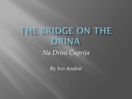 Na Drini Ćuprija By Ivo Andrić. Ottoman occupation of Bosnian territory Child tribute Great floods of late 17 th Century Serbian Revolt of early 1870s.