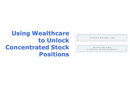 ® ©Copyright 2001, Financeware, Inc. All rights reserved Using Wealthcare to Unlock Concentrated Stock Positions.