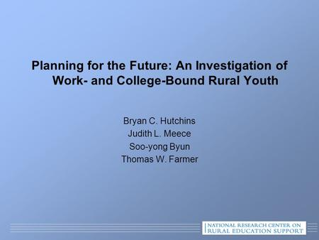Planning for the Future: An Investigation of Work- and College-Bound Rural Youth Bryan C. Hutchins Judith L. Meece Soo-yong Byun Thomas W. Farmer.