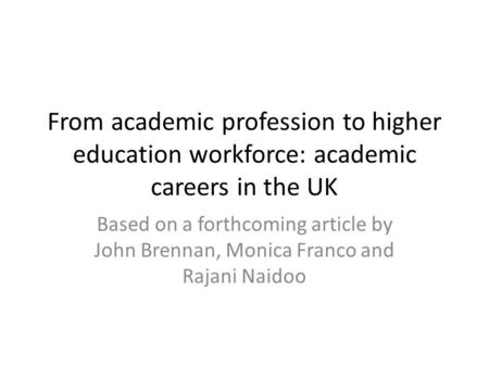 From academic profession to higher education workforce: academic careers in the UK Based on a forthcoming article by John Brennan, Monica Franco and Rajani.