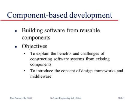 ©Ian Sommerville 2000 Software Engineering, 6th edition. Slide 1 Component-based development l Building software from reusable components l Objectives.