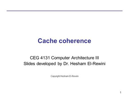 1 Cache coherence CEG 4131 Computer Architecture III Slides developed by Dr. Hesham El-Rewini Copyright Hesham El-Rewini.