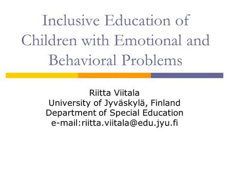 Inclusive Education of Children with Emotional and Behavioral Problems Riitta Viitala University of Jyväskylä, Finland Department of Special Education.