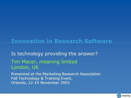 Innovation in Research Software Is technology providing the answer? Tim Macer, meaning limited London, UK Presented at the Marketing Research Association.