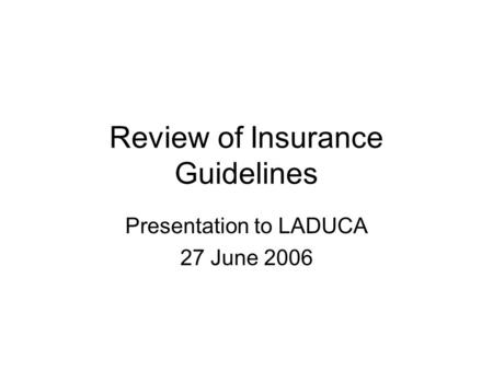 Review of Insurance Guidelines Presentation to LADUCA 27 June 2006.