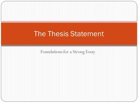 Foundations for a Strong Essay The Thesis Statement.