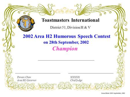 Issue Date: 28th September, 2002 Doreen Chan Area H2 Governor XXXXX Chief Judge Toastmasters International District 51, Division H & V 2002 Area H2 Humorous.