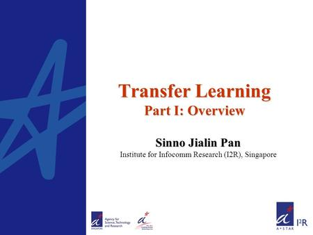 Transfer Learning Part I: Overview Sinno Jialin Pan Sinno Jialin Pan Institute for Infocomm Research (I2R), Singapore.