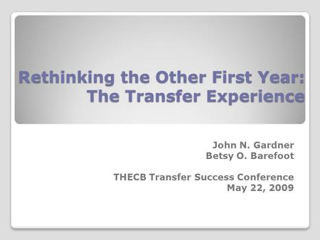 Rethinking the Other First Year: The Transfer Experience John N. Gardner Betsy O. Barefoot THECB Transfer Success Conference May 22, 2009.