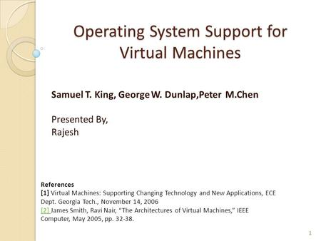 Operating System Support for Virtual Machines Samuel T. King, George W. Dunlap,Peter M.Chen Presented By, Rajesh 1 References [1] Virtual Machines: Supporting.